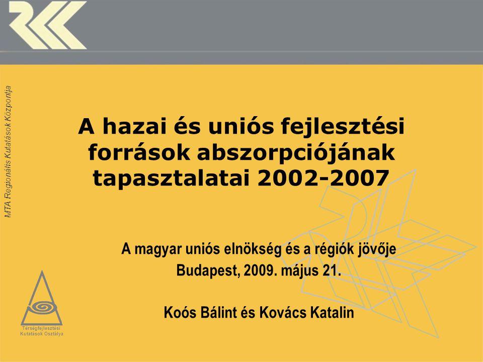 MTA Regionális Kutatások Központja A hazai és uniós fejlesztési források abszorpciójának tapasztalatai 2002-2007 A magyar uniós elnökség és a régiók jövője Budapest, 2009.