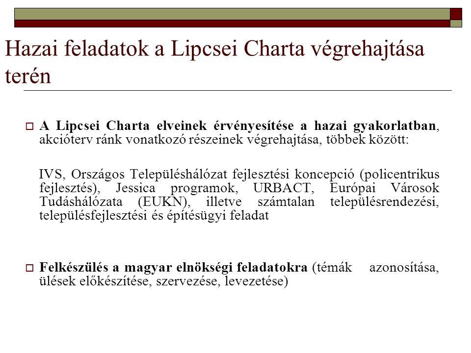 Hazai feladatok a Lipcsei Charta végrehajtása terén  A Lipcsei Charta elveinek érvényesítése a hazai gyakorlatban, akcióterv ránk vonatkozó részeinek végrehajtása, többek között: IVS, Országos Településhálózat fejlesztési koncepció (policentrikus fejlesztés), Jessica programok, URBACT, Európai Városok Tudáshálózata (EUKN), illetve számtalan településrendezési, településfejlesztési és építésügyi feladat  Felkészülés a magyar elnökségi feladatokra (témák azonosítása, ülések előkészítése, szervezése, levezetése)