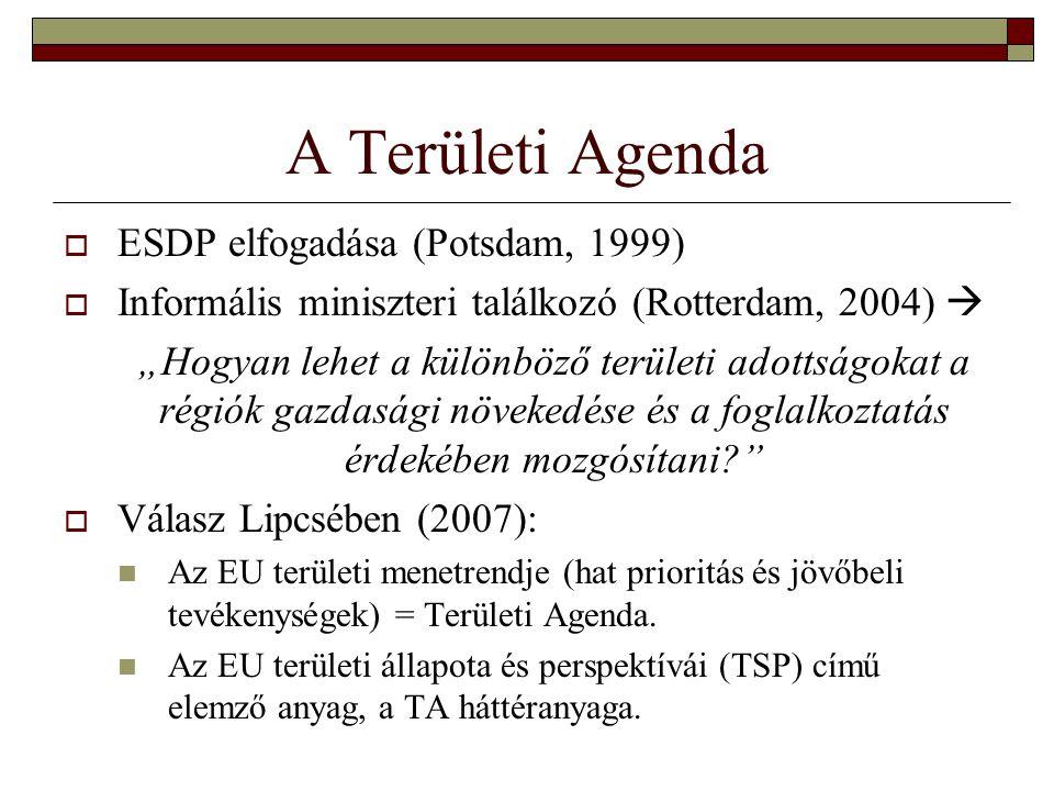 """A Területi Agenda  ESDP elfogadása (Potsdam, 1999)  Informális miniszteri találkozó (Rotterdam, 2004)  """"Hogyan lehet a különböző területi adottságokat a régiók gazdasági növekedése és a foglalkoztatás érdekében mozgósítani  Válasz Lipcsében (2007): Az EU területi menetrendje (hat prioritás és jövőbeli tevékenységek) = Területi Agenda."""