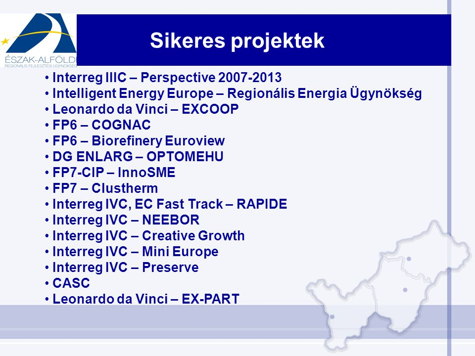 Sikeres projektek Interreg IIIC – Perspective 2007-2013 Intelligent Energy Europe – Regionális Energia Ügynökség Leonardo da Vinci – EXCOOP FP6 – COGNAC FP6 – Biorefinery Euroview DG ENLARG – OPTOMEHU FP7-CIP – InnoSME FP7 – Clustherm Interreg IVC, EC Fast Track – RAPIDE Interreg IVC – NEEBOR Interreg IVC – Creative Growth Interreg IVC – Mini Europe Interreg IVC – Preserve CASC Leonardo da Vinci – EX-PART