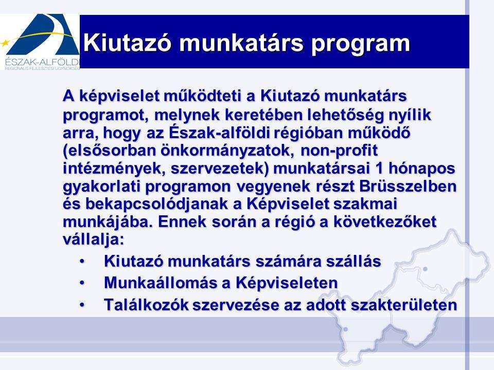 Kiutazó munkatárs program A képviselet működteti a Kiutazó munkatárs programot, melynek keretében lehetőség nyílik arra, hogy az Észak-alföldi régióban működő (elsősorban önkormányzatok, non-profit intézmények, szervezetek) munkatársai 1 hónapos gyakorlati programon vegyenek részt Brüsszelben és bekapcsolódjanak a Képviselet szakmai munkájába.