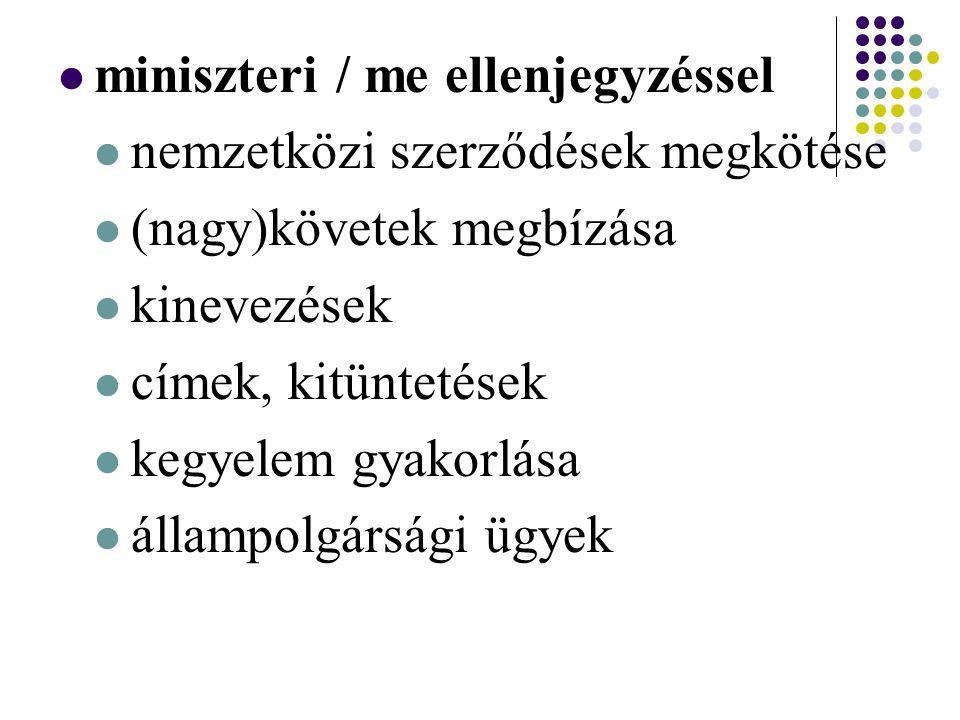 miniszteri / me ellenjegyzéssel nemzetközi szerződések megkötése (nagy)követek megbízása kinevezések címek, kitüntetések kegyelem gyakorlása állampolgársági ügyek