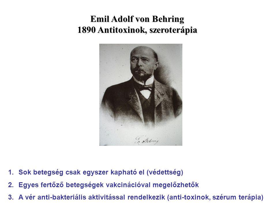 Emil Adolf von Behring 1890 Antitoxinok, szeroterápia 1.Sok betegség csak egyszer kapható el (védettség) 2.Egyes fertőző betegségek vakcinációval mege