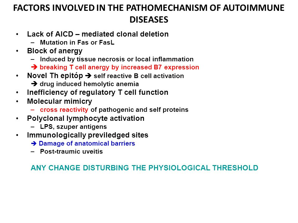 FACTORS INVOLVED IN THE PATHOMECHANISM OF AUTOIMMUNE DISEASES Lack of AICD – mediated clonal deletion –Mutation in Fas or FasL Block of anergy –Induced by tissue necrosis or local inflammation  breaking T cell anergy by increased B7 expression Novel Th epitóp  self reactive B cell activation  drug induced hemolytic anemia Inefficiency of regulatory T cell function Molecular mimicry –cross reactivity of pathogenic and self proteins Polyclonal lymphocyte activation –LPS, szuper antigens Immunologically previledged sites  Damage of anatomical barriers –Post-traumic uveitis ANY CHANGE DISTURBING THE PHYSIOLOGICAL THRESHOLD