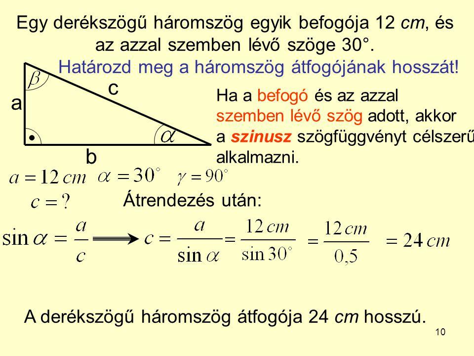 10 Egy derékszögű háromszög egyik befogója 12 cm, és az azzal szemben lévő szöge 30°. Határozd meg a háromszög átfogójának hosszát! a b c Ha a befogó