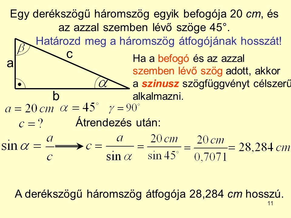 11 Egy derékszögű háromszög egyik befogója 20 cm, és az azzal szemben lévő szöge 45°. Határozd meg a háromszög átfogójának hosszát! a b c Ha a befogó