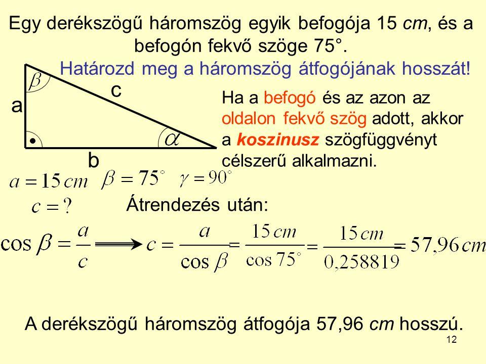 12 Egy derékszögű háromszög egyik befogója 15 cm, és a befogón fekvő szöge 75°. Határozd meg a háromszög átfogójának hosszát! a b c Ha a befogó és az