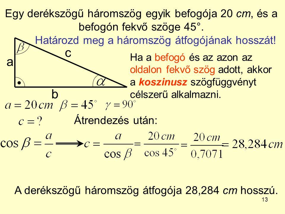 13 Egy derékszögű háromszög egyik befogója 20 cm, és a befogón fekvő szöge 45°. Határozd meg a háromszög átfogójának hosszát! a b c Ha a befogó és az