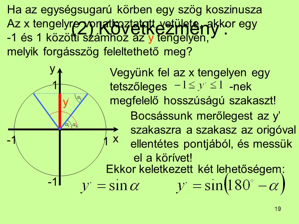 19 (2) Következmény : Ha az egységsugarú körben egy szög koszinusza Az x tengelyre vonatkoztatott vetülete, akkor egy -1 és 1 közötti számhoz az y ten