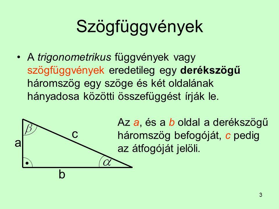 3 Szögfüggvények A trigonometrikus függvények vagy szögfüggvények eredetileg egy derékszögű háromszög egy szöge és két oldalának hányadosa közötti öss