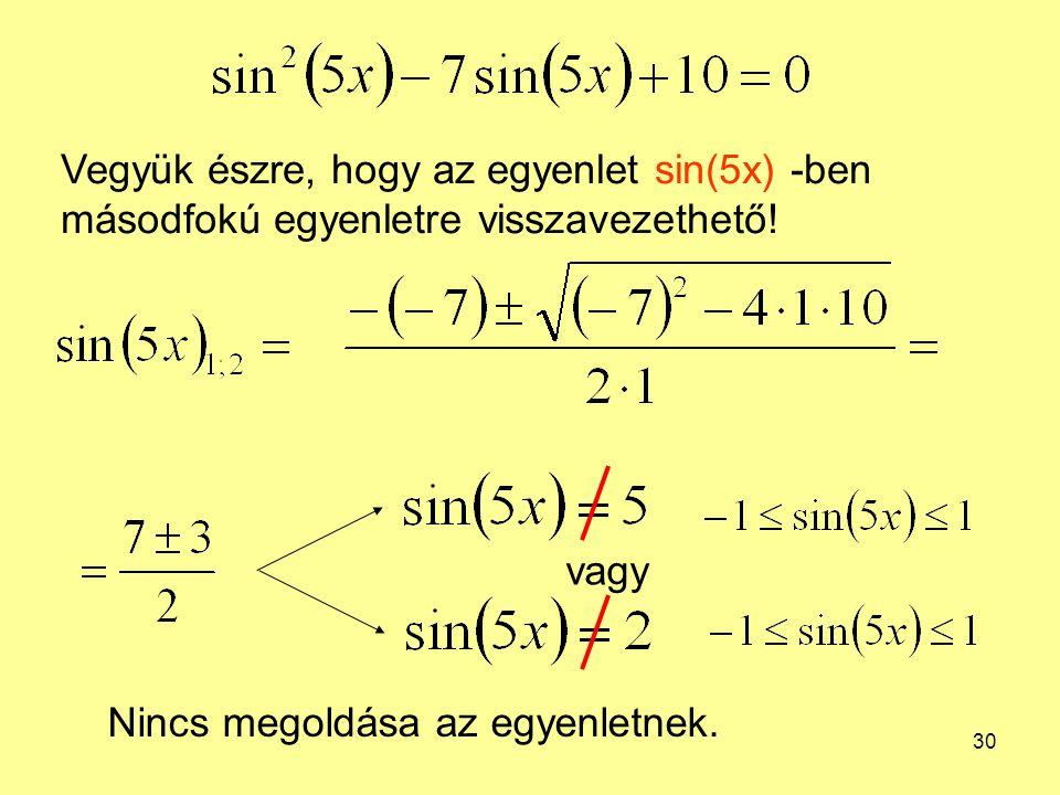 30 Vegyük észre, hogy az egyenlet sin(5x) -ben másodfokú egyenletre visszavezethető! vagy Nincs megoldása az egyenletnek.