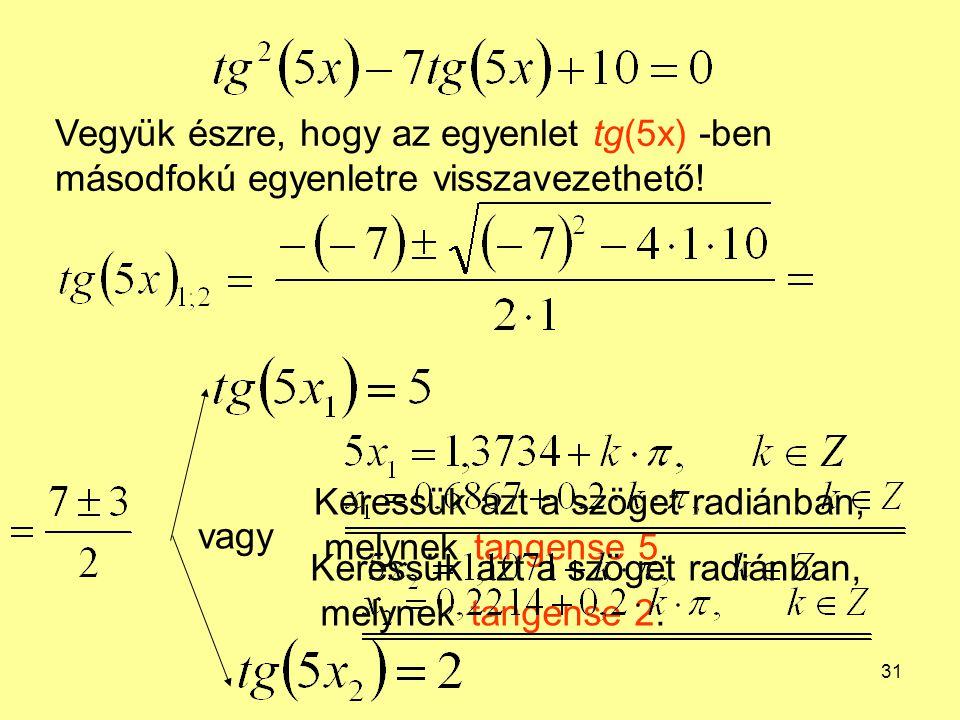 31 Vegyük észre, hogy az egyenlet tg(5x) -ben másodfokú egyenletre visszavezethető! vagy Keressük azt a szöget radiánban, melynek tangense 5. Keressük