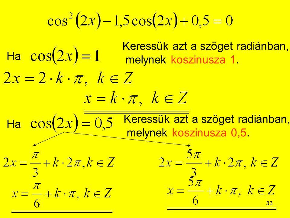 33 Ha Keressük azt a szöget radiánban, melynek koszinusza 1. Ha Keressük azt a szöget radiánban, melynek koszinusza 0,5.