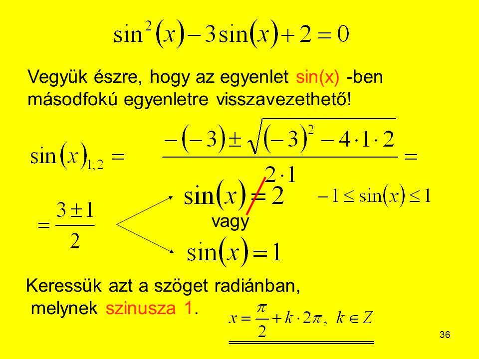 36 Vegyük észre, hogy az egyenlet sin(x) -ben másodfokú egyenletre visszavezethető! vagy Keressük azt a szöget radiánban, melynek szinusza 1.