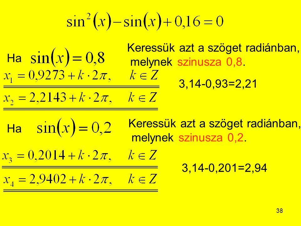 38 Ha Keressük azt a szöget radiánban, melynek szinusza 0,8. Ha Keressük azt a szöget radiánban, melynek szinusza 0,2. 3,14-0,93=2,21 3,14-0,201=2,94