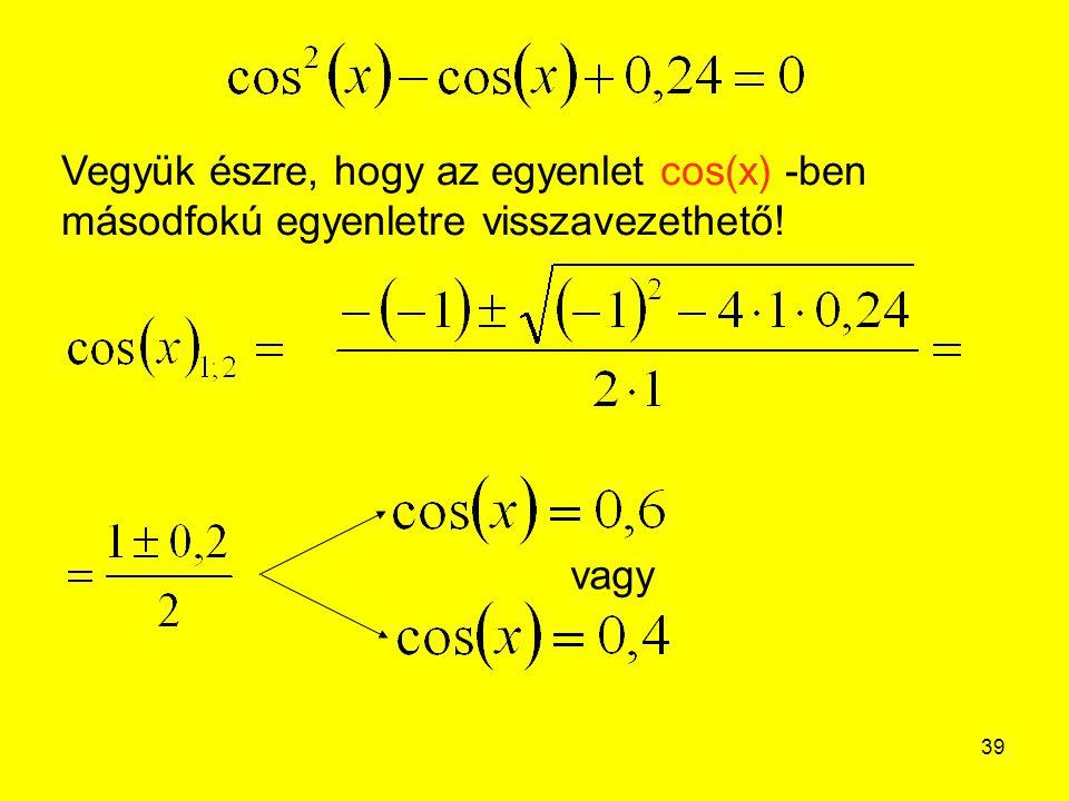 39 Vegyük észre, hogy az egyenlet cos(x) -ben másodfokú egyenletre visszavezethető! vagy