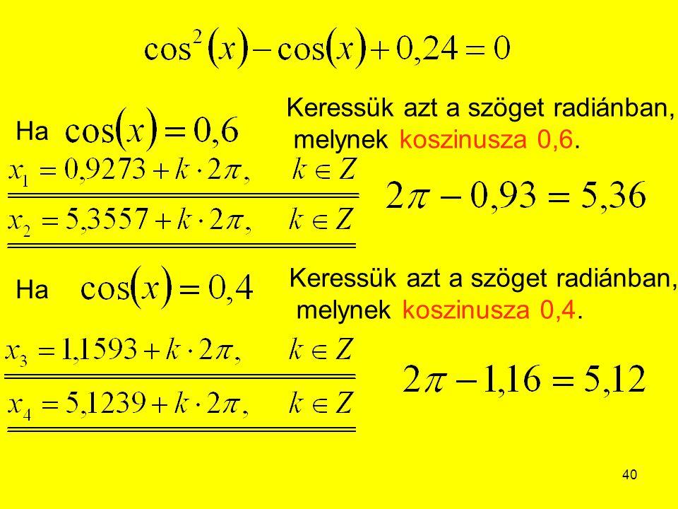 40 Ha Keressük azt a szöget radiánban, melynek koszinusza 0,6. Ha Keressük azt a szöget radiánban, melynek koszinusza 0,4.