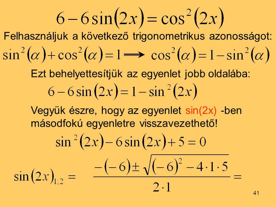 41 Felhasználjuk a következő trigonometrikus azonosságot: Ezt behelyettesítjük az egyenlet jobb oldalába: Vegyük észre, hogy az egyenlet sin(2x) -ben