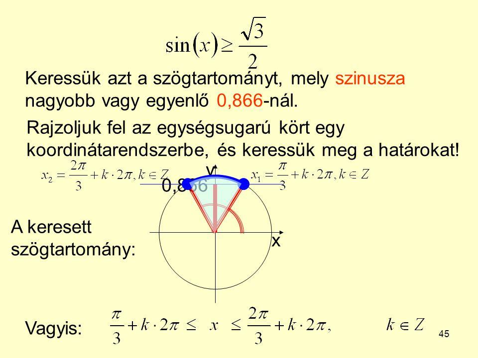 45 Keressük azt a szögtartományt, mely szinusza nagyobb vagy egyenlő 0,866-nál. Rajzoljuk fel az egységsugarú kört egy koordinátarendszerbe, és keress