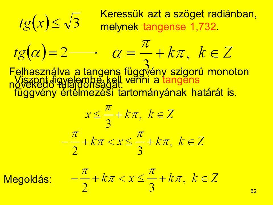 52 Megoldás: Keressük azt a szöget radiánban, melynek tangense 1,732. Felhasználva a tangens függvény szigorú monoton növekedő tulajdonságát: Viszont