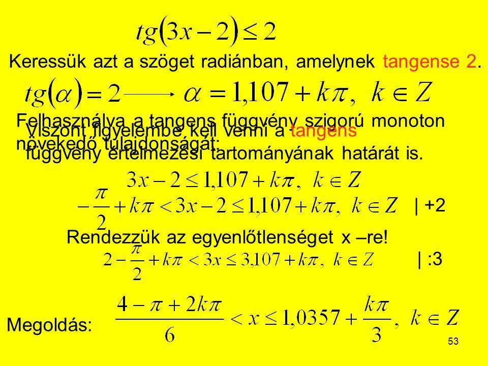 53 Megoldás: Keressük azt a szöget radiánban, amelynek tangense 2. Felhasználva a tangens függvény szigorú monoton növekedő tulajdonságát: Viszont fig