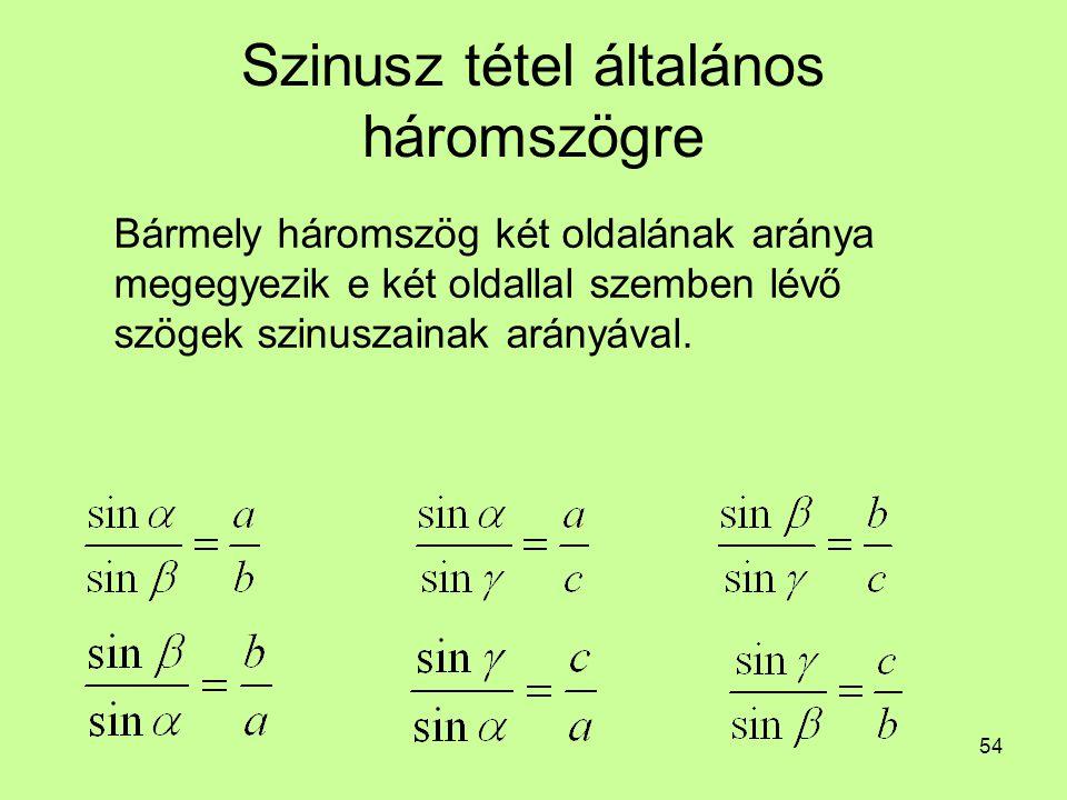 54 Szinusz tétel általános háromszögre Bármely háromszög két oldalának aránya megegyezik e két oldallal szemben lévő szögek szinuszainak arányával.