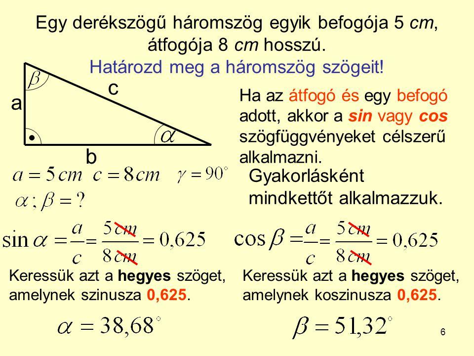6 Egy derékszögű háromszög egyik befogója 5 cm, átfogója 8 cm hosszú. Határozd meg a háromszög szögeit! a b c Ha az átfogó és egy befogó adott, akkor