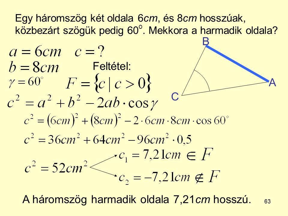 63 Egy háromszög két oldala 6cm, és 8cm hosszúak, közbezárt szögük pedig 60 o. Mekkora a harmadik oldala? A háromszög harmadik oldala 7,21cm hosszú. A