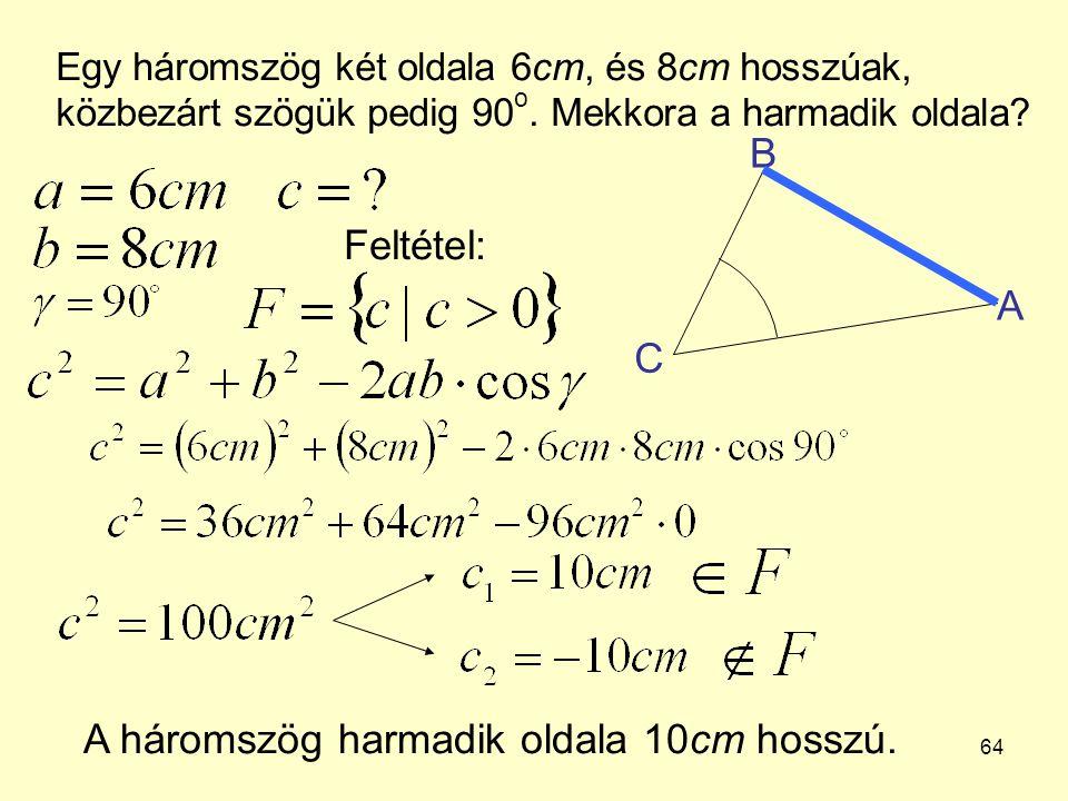 64 Egy háromszög két oldala 6cm, és 8cm hosszúak, közbezárt szögük pedig 90 o. Mekkora a harmadik oldala? A háromszög harmadik oldala 10cm hosszú. A B