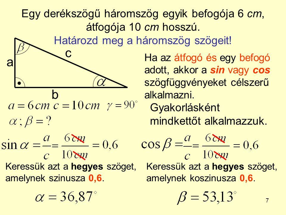 7 Egy derékszögű háromszög egyik befogója 6 cm, átfogója 10 cm hosszú. Határozd meg a háromszög szögeit! a b c Ha az átfogó és egy befogó adott, akkor