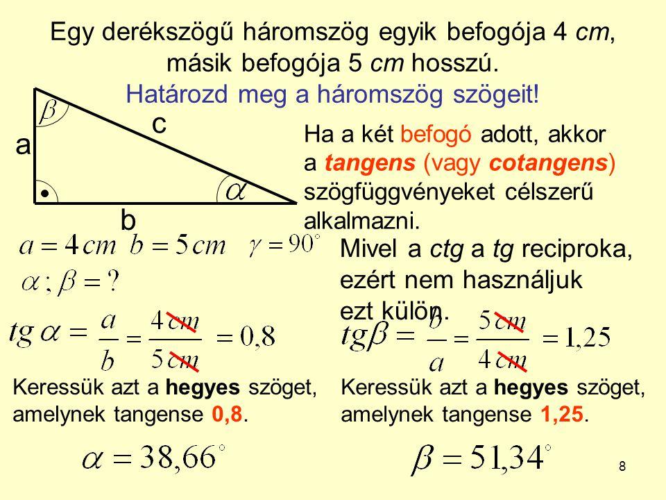 8 Egy derékszögű háromszög egyik befogója 4 cm, másik befogója 5 cm hosszú. Határozd meg a háromszög szögeit! a b c Ha a két befogó adott, akkor a tan