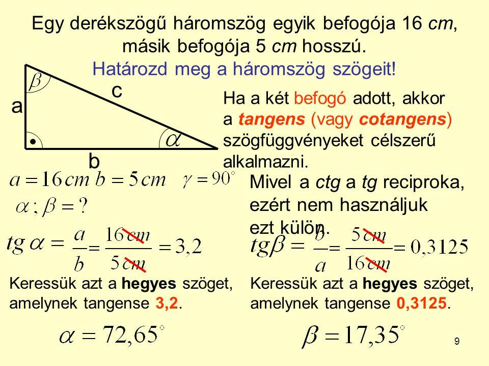 9 Egy derékszögű háromszög egyik befogója 16 cm, másik befogója 5 cm hosszú. Határozd meg a háromszög szögeit! a b c Ha a két befogó adott, akkor a ta