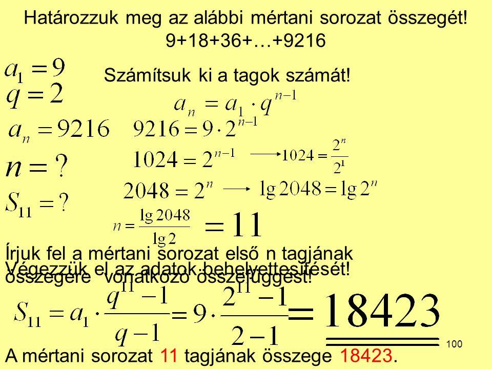 100 Határozzuk meg az alábbi mértani sorozat összegét! 9+18+36+…+9216 Írjuk fel a mértani sorozat első n tagjának összegére vonatkozó összefüggést! Vé