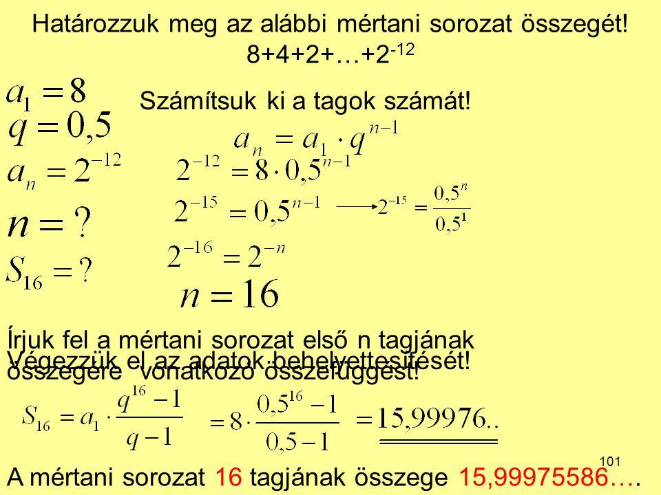 101 Határozzuk meg az alábbi mértani sorozat összegét! 8+4+2+…+2 -12 Írjuk fel a mértani sorozat első n tagjának összegére vonatkozó összefüggést! Vég