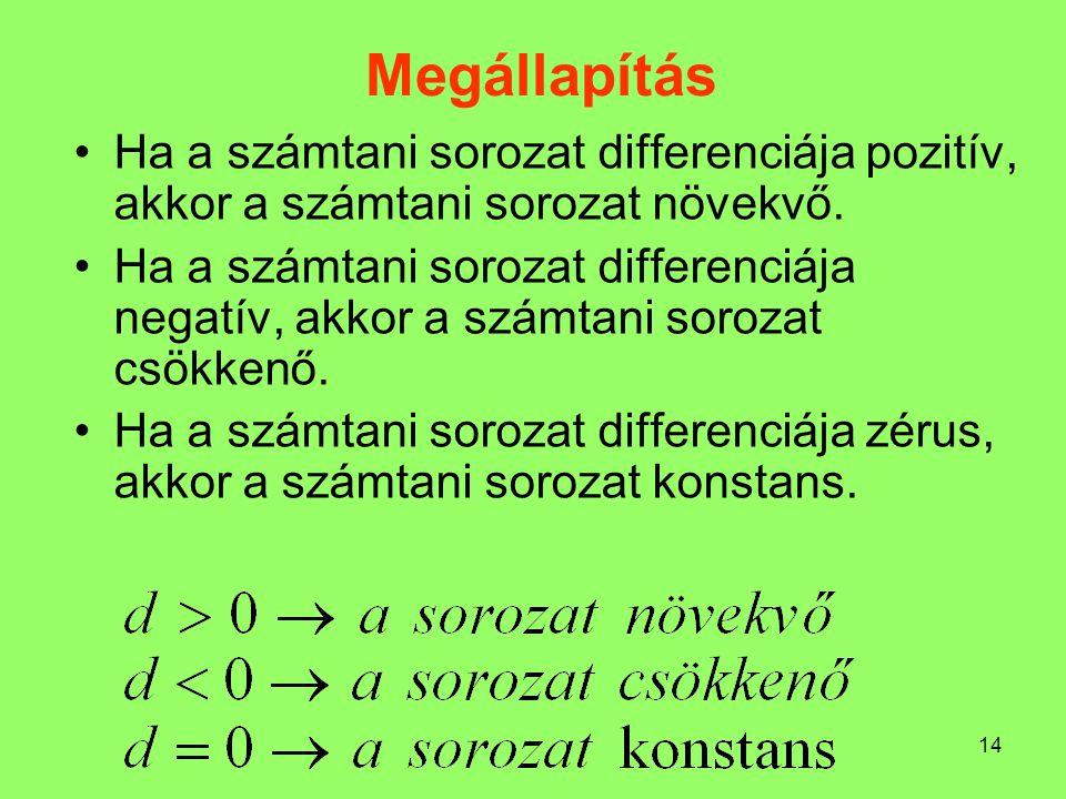 14 Megállapítás Ha a számtani sorozat differenciája pozitív, akkor a számtani sorozat növekvő. Ha a számtani sorozat differenciája negatív, akkor a sz