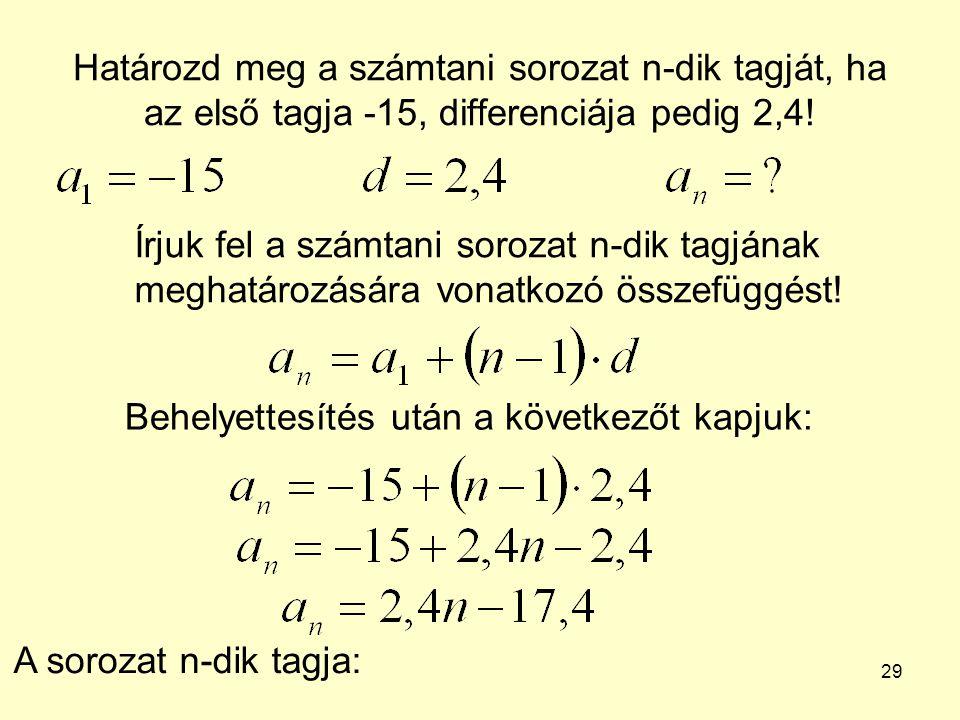 29 Határozd meg a számtani sorozat n-dik tagját, ha az első tagja -15, differenciája pedig 2,4! Írjuk fel a számtani sorozat n-dik tagjának meghatároz