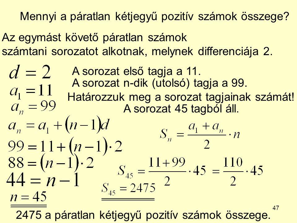 47 Mennyi a páratlan kétjegyű pozitív számok összege? Az egymást követő páratlan számok számtani sorozatot alkotnak, melynek differenciája 2. A soroza