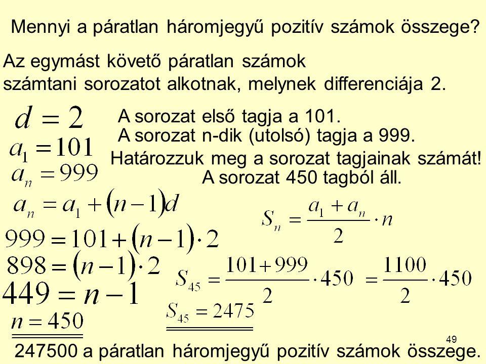 49 Mennyi a páratlan háromjegyű pozitív számok összege? Az egymást követő páratlan számok számtani sorozatot alkotnak, melynek differenciája 2. A soro