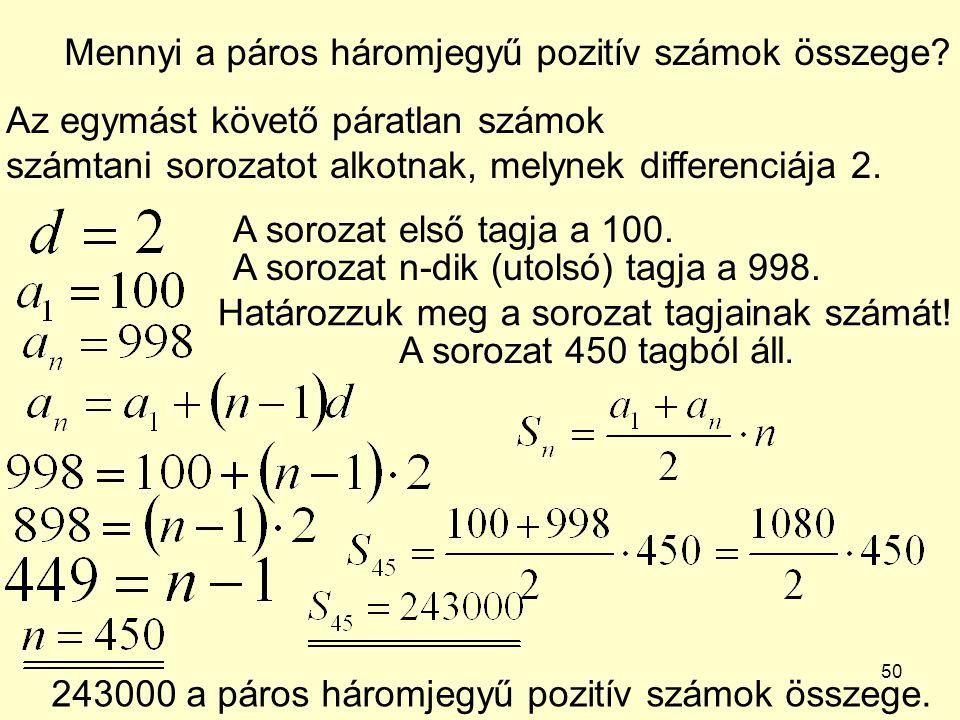 50 Mennyi a páros háromjegyű pozitív számok összege? Az egymást követő páratlan számok számtani sorozatot alkotnak, melynek differenciája 2. A sorozat