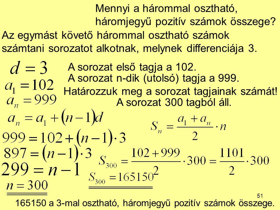 51 Mennyi a hárommal osztható, háromjegyű pozitív számok összege? Az egymást követő hárommal osztható számok számtani sorozatot alkotnak, melynek diff