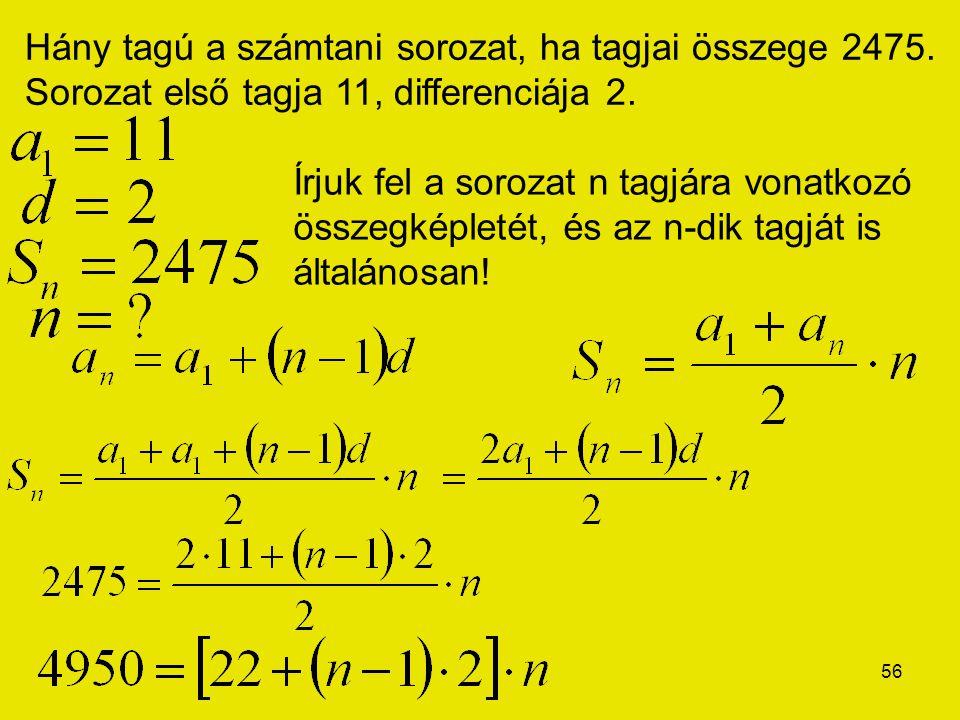 56 Hány tagú a számtani sorozat, ha tagjai összege 2475. Sorozat első tagja 11, differenciája 2. Írjuk fel a sorozat n tagjára vonatkozó összegképleté