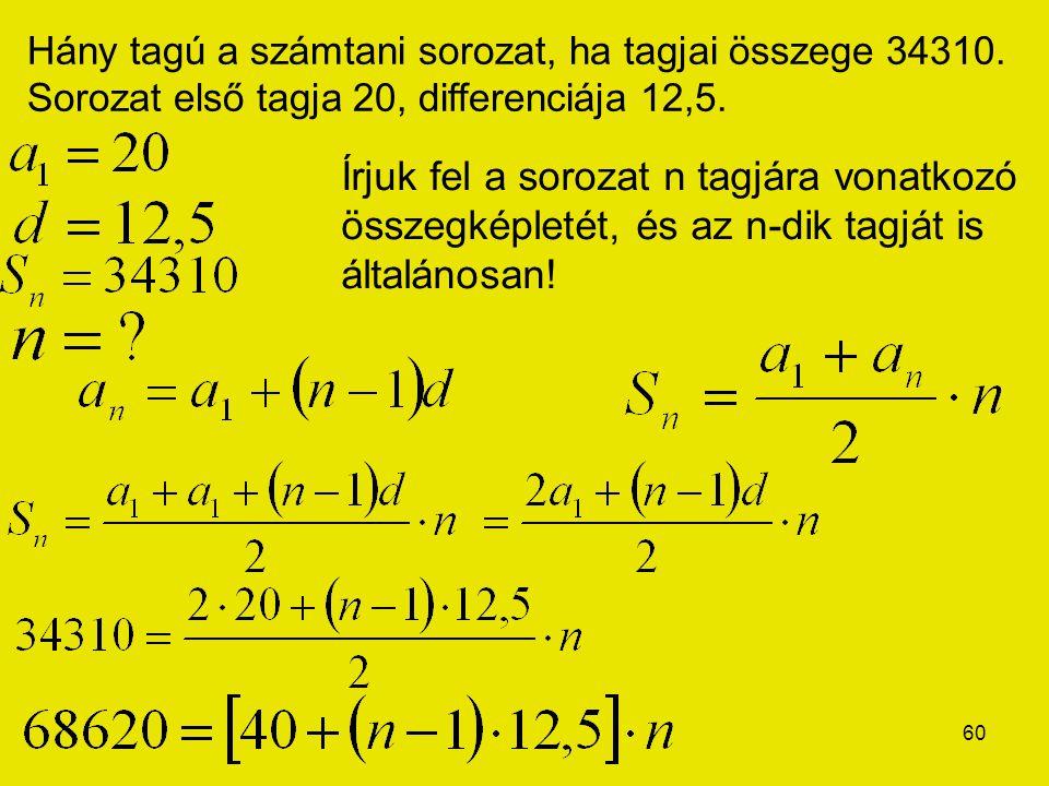 60 Hány tagú a számtani sorozat, ha tagjai összege 34310. Sorozat első tagja 20, differenciája 12,5. Írjuk fel a sorozat n tagjára vonatkozó összegkép