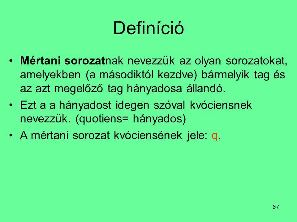 67 Definíció Mértani sorozatnak nevezzük az olyan sorozatokat, amelyekben (a másodiktól kezdve) bármelyik tag és az azt megelőző tag hányadosa állandó