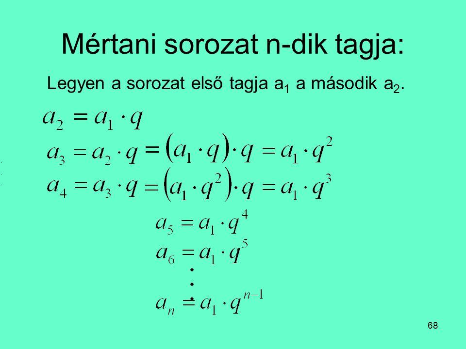 68 Mértani sorozat n-dik tagja: Legyen a sorozat első tagja a 1 a második a 2.