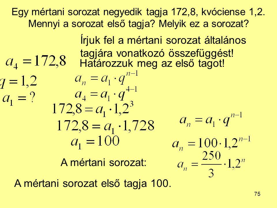 75 Egy mértani sorozat negyedik tagja 172,8, kvóciense 1,2. Mennyi a sorozat első tagja? Melyik ez a sorozat? Írjuk fel a mértani sorozat általános ta