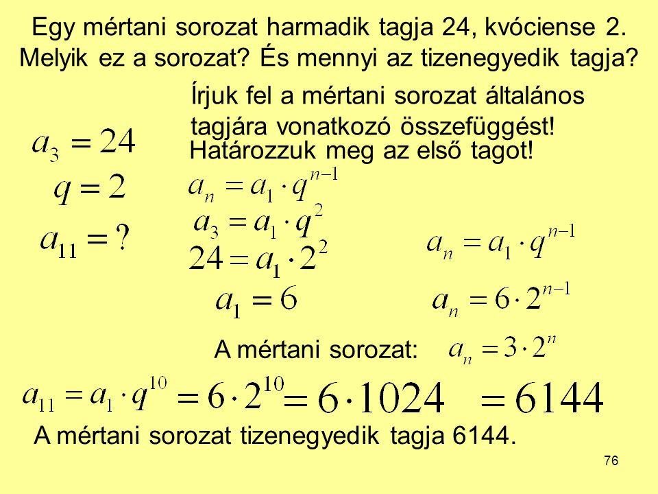 76 Egy mértani sorozat harmadik tagja 24, kvóciense 2. Melyik ez a sorozat? És mennyi az tizenegyedik tagja? Írjuk fel a mértani sorozat általános tag