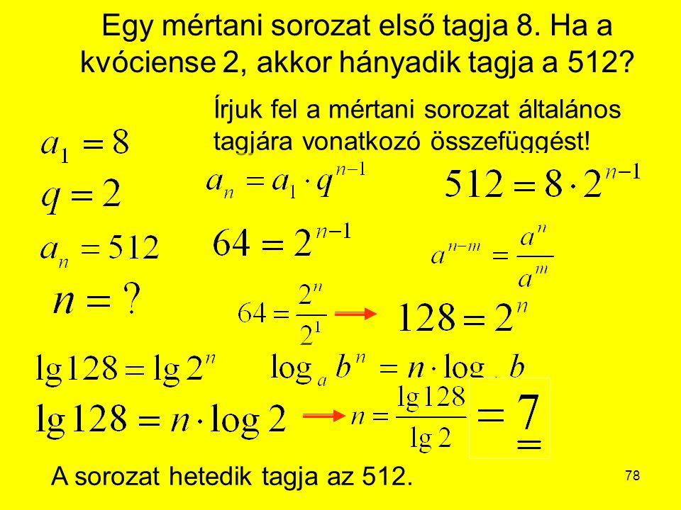 78 Egy mértani sorozat első tagja 8. Ha a kvóciense 2, akkor hányadik tagja a 512? Írjuk fel a mértani sorozat általános tagjára vonatkozó összefüggés