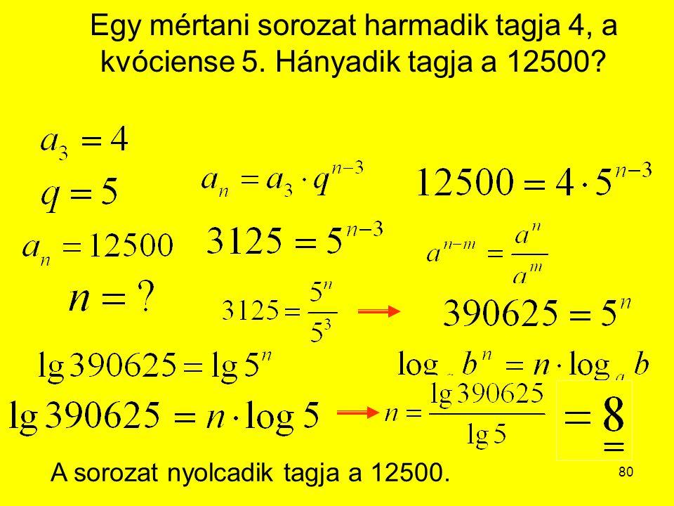 80 Egy mértani sorozat harmadik tagja 4, a kvóciense 5. Hányadik tagja a 12500? A sorozat nyolcadik tagja a 12500.
