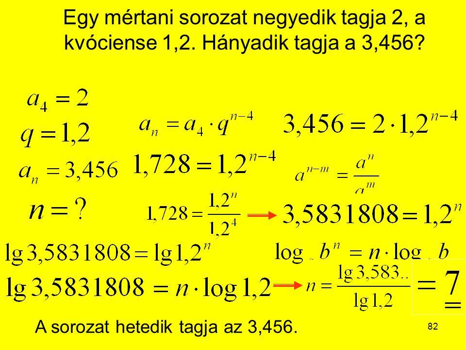 82 Egy mértani sorozat negyedik tagja 2, a kvóciense 1,2. Hányadik tagja a 3,456? A sorozat hetedik tagja az 3,456.