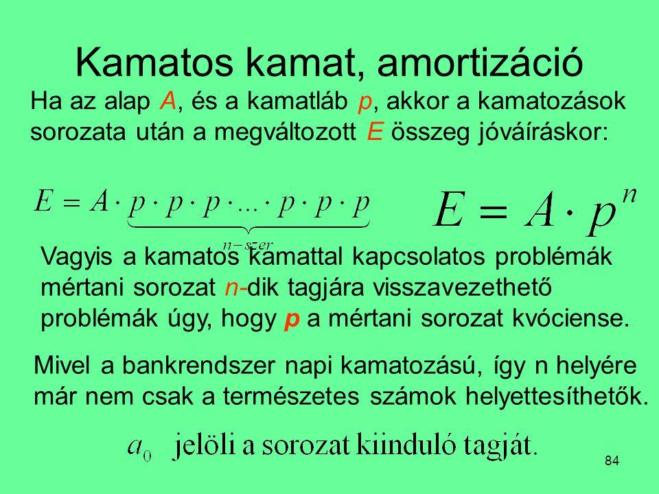 84 Kamatos kamat, amortizáció Ha az alap A, és a kamatláb p, akkor a kamatozások sorozata után a megváltozott E összeg jóváíráskor: Vagyis a kamatos k